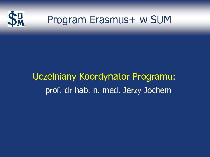 Program Erasmus+ w SUM Uczelniany Koordynator Programu: prof. dr hab. n. med. Jerzy Jochem
