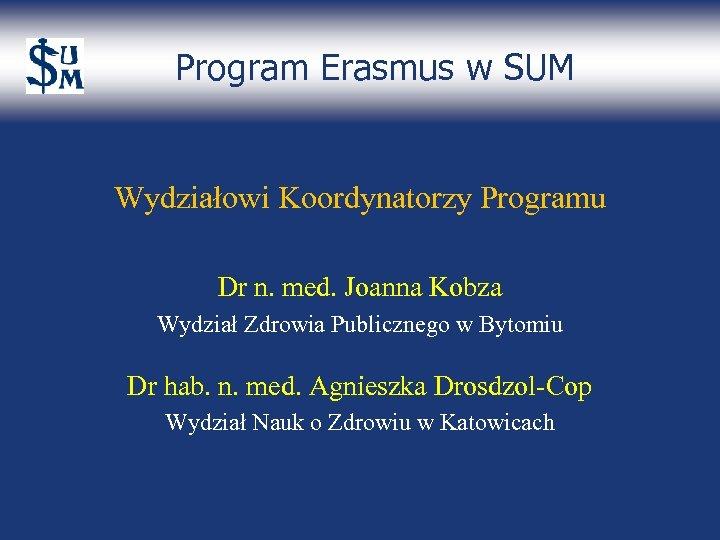 Program Erasmus w SUM Wydziałowi Koordynatorzy Programu Dr n. med. Joanna Kobza Wydział Zdrowia