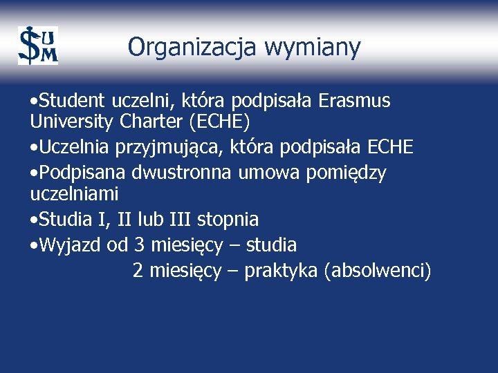 Organizacja wymiany • Student uczelni, która podpisała Erasmus University Charter (ECHE) • Uczelnia przyjmująca,