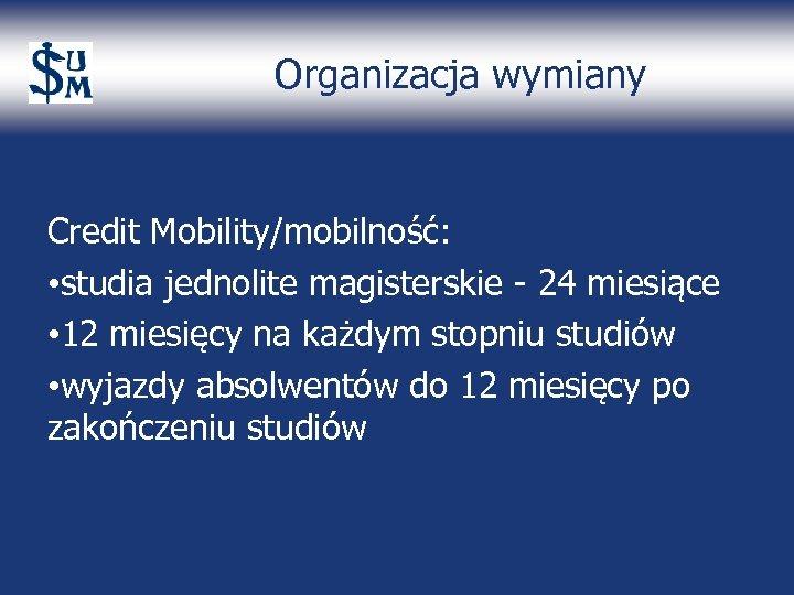 Organizacja wymiany Credit Mobility/mobilność: • studia jednolite magisterskie - 24 miesiące • 12 miesięcy