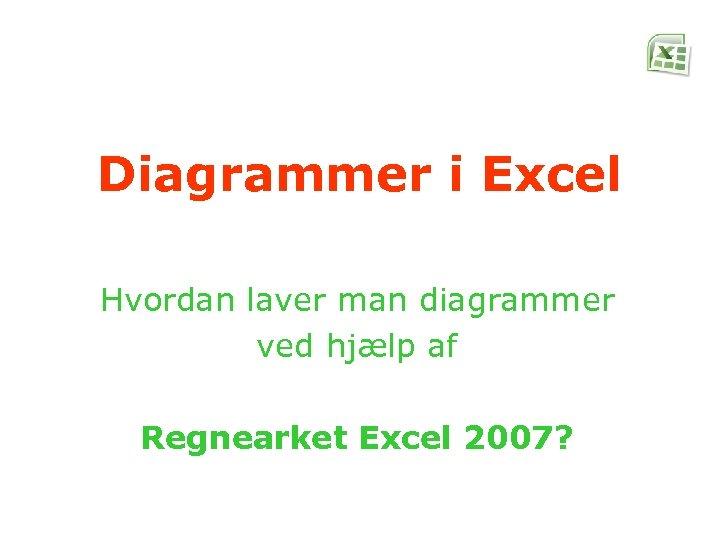 Diagrammer i Excel Hvordan laver man diagrammer ved hjælp af Regnearket Excel 2007?