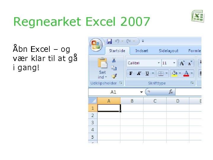 Regnearket Excel 2007 Åbn Excel – og vær klar til at gå i gang!