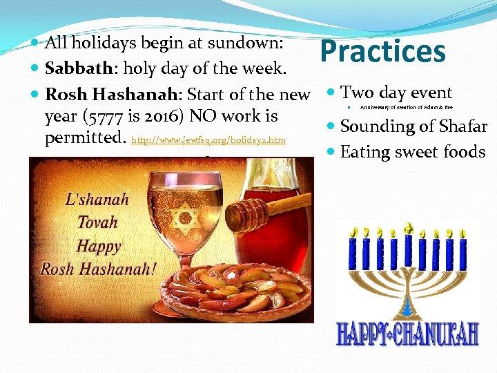 Practices All holidays begin at sundown: Sabbath: holy day of the week. Rosh Hashanah: