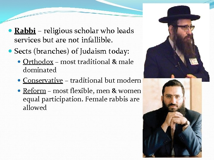 Rabbi – religious scholar who leads services but are not infallible. Sects (branches)