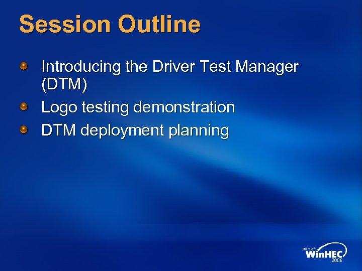 Session Outline Introducing the Driver Test Manager (DTM) Logo testing demonstration DTM deployment planning