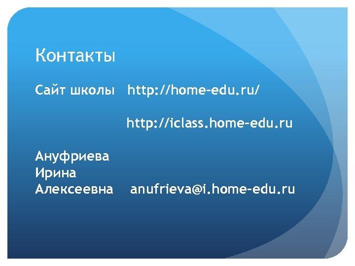 Контакты Сайт школы http: //home-edu. ru/ http: //iclass. home-edu. ru Ануфриева Ирина Алексеевна anufrieva@i.