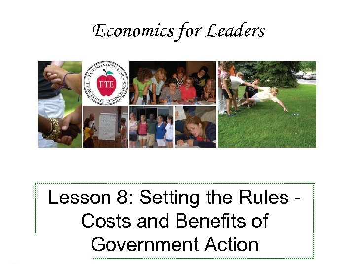 Economics for Leaders Lesson 8: Setting the Rules Costs and Benefits of Government Action
