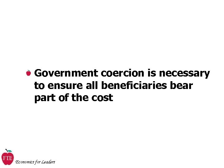 Government coercion is necessary to ensure all beneficiaries bear part of the cost Economics