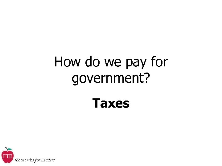 How do we pay for government? Taxes Economics for Leaders