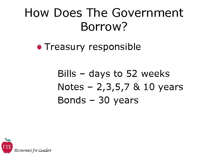 How Does The Government Borrow? Treasury responsible Bills – days to 52 weeks Notes