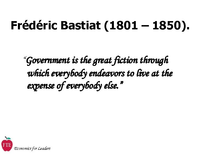 "Frédéric Bastiat (1801 – 1850). ""Government is the great fiction through which everybody endeavors"