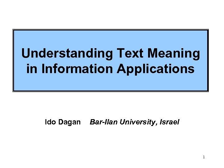 Understanding Text Meaning in Information Applications Ido Dagan Bar-Ilan University, Israel 1