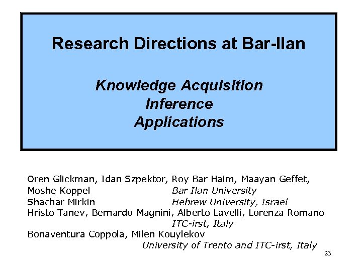 Research Directions at Bar-Ilan Knowledge Acquisition Inference Applications Oren Glickman, Idan Szpektor, Roy Bar