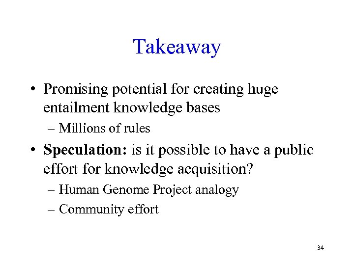 Takeaway • Promising potential for creating huge entailment knowledge bases – Millions of rules