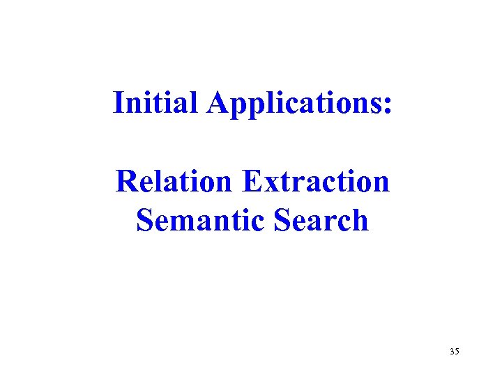 Initial Applications: Relation Extraction Semantic Search 35