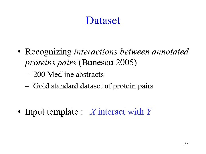 Dataset • Recognizing interactions between annotated proteins pairs (Bunescu 2005) – 200 Medline abstracts