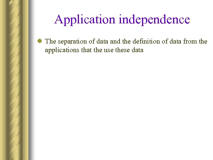 Application independence l The separation of data and the definition of data from the