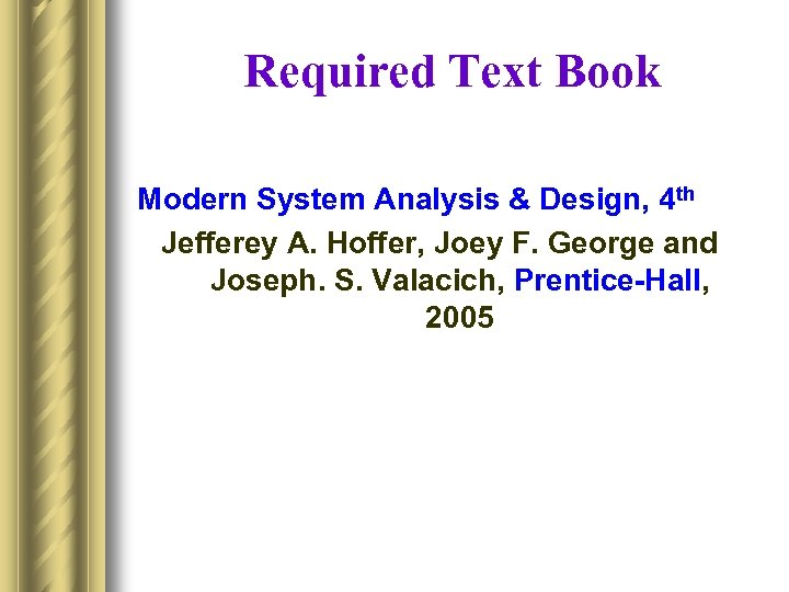 Required Text Book Modern System Analysis & Design, 4 th Jefferey A. Hoffer, Joey
