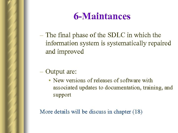 6 -Maintances – The final phase of the SDLC in which the information system