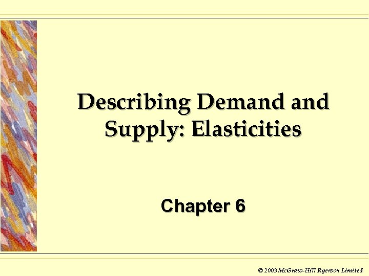 Describing Demand Supply: Elasticities Chapter 6 © 2003 Mc. Graw-Hill Ryerson Limited