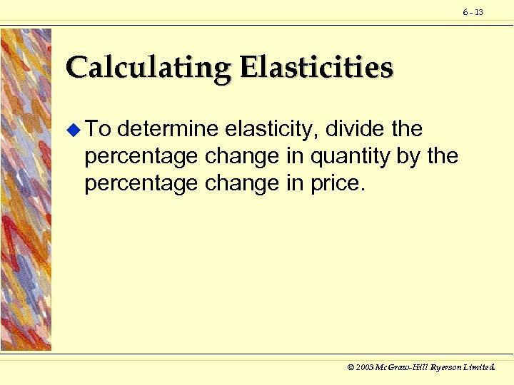 6 - 13 Calculating Elasticities u To determine elasticity, divide the percentage change in