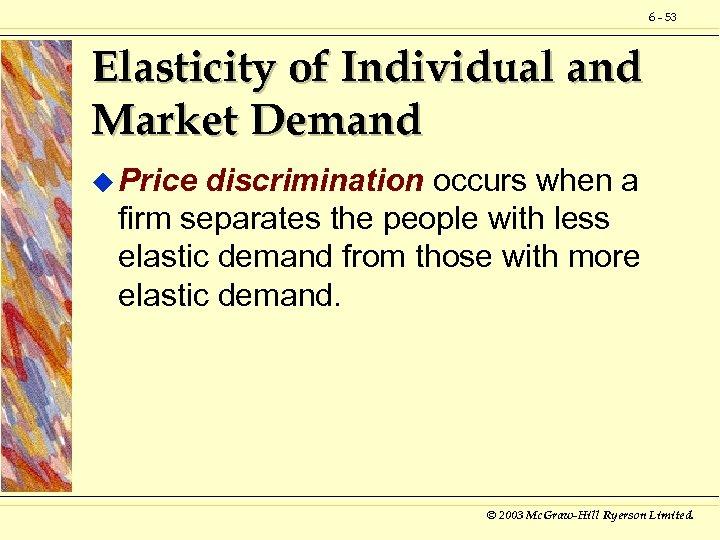 6 - 53 Elasticity of Individual and Market Demand u Price discrimination occurs when
