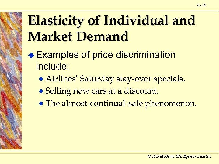 6 - 55 Elasticity of Individual and Market Demand u Examples of price discrimination