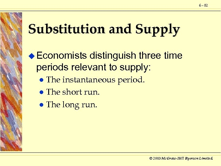 6 - 82 Substitution and Supply u Economists distinguish three time periods relevant to