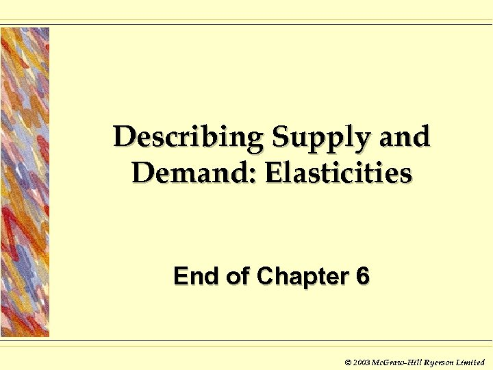 Describing Supply and Demand: Elasticities End of Chapter 6 © 2003 Mc. Graw-Hill Ryerson