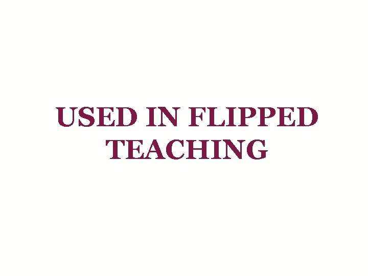 USED IN FLIPPED TEACHING