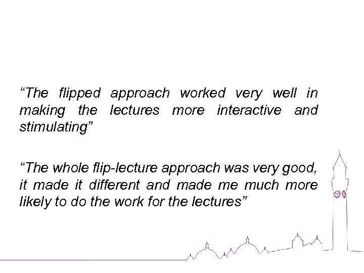 """""""The flipped approach worked very well in making the lectures more interactive and stimulating"""""""