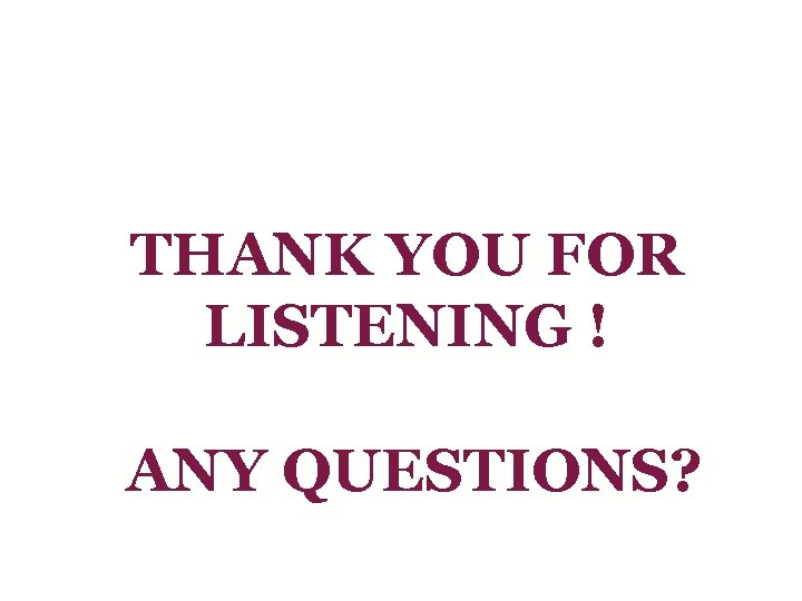 THANK YOU FOR LISTENING ! ANY QUESTIONS?