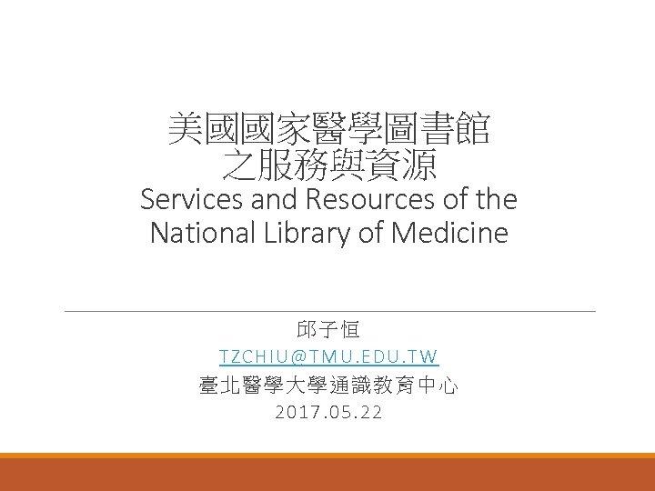 美國國家醫學圖書館 之服務與資源 Services and Resources of the National Library of Medicine 邱子恒 TZCHIU@TMU. EDU.