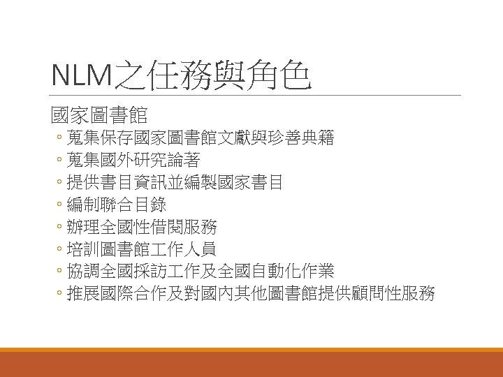NLM之任務與角色 國家圖書館 ◦ 蒐集保存國家圖書館文獻與珍善典籍 ◦ 蒐集國外研究論著 ◦ 提供書目資訊並編製國家書目 ◦ 編制聯合目錄 ◦ 辦理全國性借閱服務 ◦ 培訓圖書館