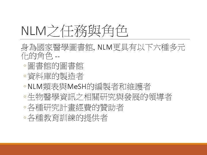 NLM之任務與角色 身為國家醫學圖書館, NLM更具有以下六種多元 化的角色 -◦ 圖書館的圖書館 ◦ 資料庫的製造者 ◦ NLM類表與Me. SH的編製者和維護者 ◦ 生物醫學資訊之相關研究與發展的領導者 ◦
