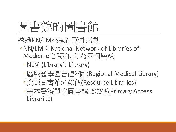 圖書館的圖書館 透過NN/LM來執行聯外活動 ◦ NN/LM:National Network of Libraries of Medicine之簡稱, 分為四個層級 ◦ NLM (Library's Library)