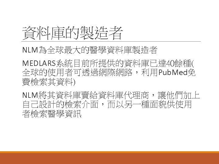 資料庫的製造者 NLM為全球最大的醫學資料庫製造者 MEDLARS系統目前所提供的資料庫已達 40餘種( 全球的使用者可透過網際網路,利用Pub. Med免 費檢索其資料) NLM將其資料庫賣給資料庫代理商,讓他們加上 自己設計的檢索介面,而以另一種面貌供使用 者檢索醫學資訊