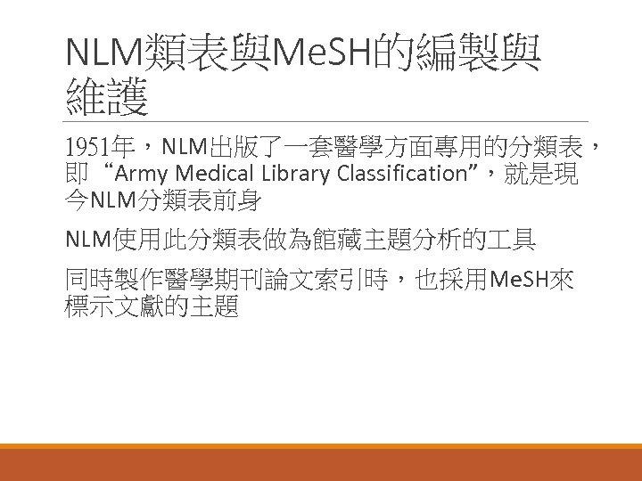 "NLM類表與Me. SH的編製與 維護 1951年,NLM出版了一套醫學方面專用的分類表, 即""Army Medical Library Classification"",就是現 今NLM分類表前身 NLM使用此分類表做為館藏主題分析的 具 同時製作醫學期刊論文索引時,也採用Me. SH來 標示文獻的主題"