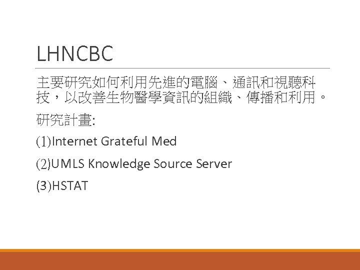 LHNCBC 主要研究如何利用先進的電腦、通訊和視聽科 技,以改善生物醫學資訊的組織、傳播和利用。 研究計畫: (1)Internet Grateful Med (2)UMLS Knowledge Source Server (3)HSTAT