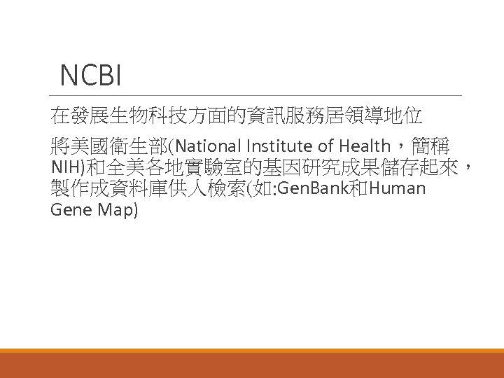 NCBI 在發展生物科技方面的資訊服務居領導地位 將美國衛生部(National Institute of Health,簡稱 NIH)和全美各地實驗室的基因研究成果儲存起來, 製作成資料庫供人檢索(如: Gen. Bank和Human Gene Map)