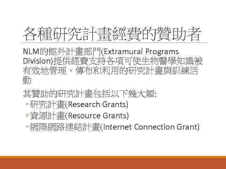 各種研究計畫經費的贊助者 NLM的館外計畫部門(Extramural Programs Division)提供經費支持各項可使生物醫學知識被 有效地管理、傳布和利用的研究計畫與訓練活 動 其贊助的研究計畫包括以下幾大類: ◦ 研究計畫(Research Grants) ◦ 資源計畫(Resource Grants) ◦