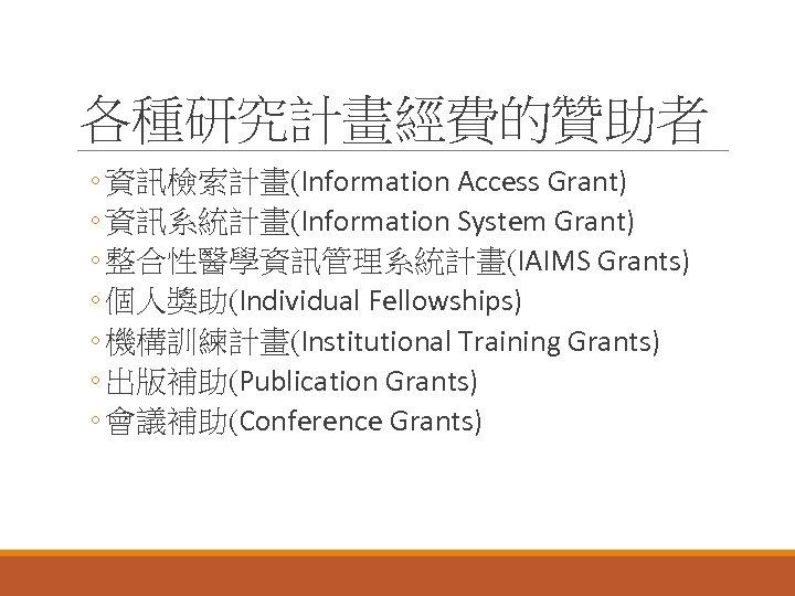 各種研究計畫經費的贊助者 ◦ 資訊檢索計畫(Information Access Grant) ◦ 資訊系統計畫(Information System Grant) ◦ 整合性醫學資訊管理系統計畫(IAIMS Grants) ◦ 個人獎助(Individual