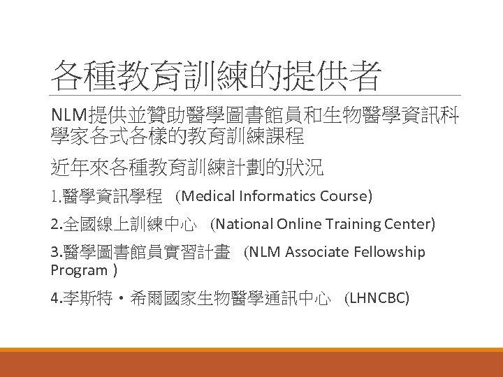 各種教育訓練的提供者 NLM提供並贊助醫學圖書館員和生物醫學資訊科 學家各式各樣的教育訓練課程 近年來各種教育訓練計劃的狀況 1. 醫學資訊學程 (Medical Informatics Course) 2. 全國線上訓練中心 (National Online Training