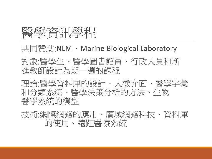 醫學資訊學程 共同贊助: NLM、Marine Biological Laboratory 對象: 醫學生、醫學圖書館員、行政人員和新 進教師設計為期一週的課程 理論: 醫學資料庫的設計、人機介面、醫學字彙 和分類系統、醫學決策分析的方法、生物 醫學系統的模型 技術: 網際網路的應用、廣域網路科技、資料庫