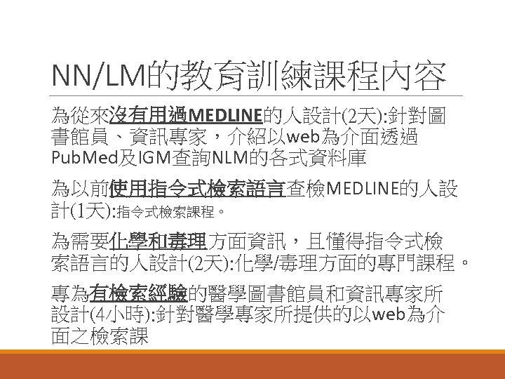 NN/LM的教育訓練課程內容 為從來沒有用過MEDLINE的人設計(2天): 針對圖 書館員、資訊專家,介紹以web為介面透過 Pub. Med及IGM查詢NLM的各式資料庫 為以前使用指令式檢索語言查檢MEDLINE的人設 計(1天): 指令式檢索課程。 為需要化學和毒理方面資訊,且懂得指令式檢 索語言的人設計(2天): 化學/毒理方面的專門課程。 專為有檢索經驗的醫學圖書館員和資訊專家所 設計(4小時):