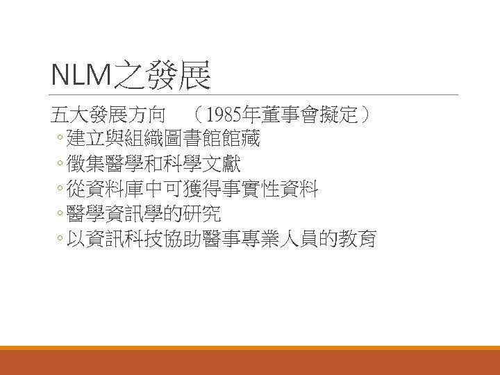 NLM之發展 五大發展方向 (1985年董事會擬定) ◦ 建立與組織圖書館館藏 ◦ 徵集醫學和科學文獻 ◦ 從資料庫中可獲得事實性資料 ◦ 醫學資訊學的研究 ◦ 以資訊科技協助醫事專業人員的教育