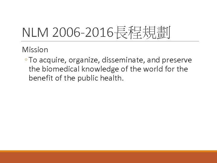 NLM 2006 -2016長程規劃 Mission ◦ To acquire, organize, disseminate, and preserve the biomedical knowledge
