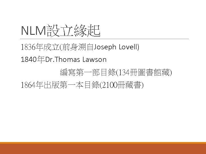 NLM設立緣起 1836年成立(前身溯自Joseph Lovell) 1840年Dr. Thomas Lawson 編寫第一部目錄(134冊圖書館藏) 1864年出版第一本目錄(2100冊藏書)