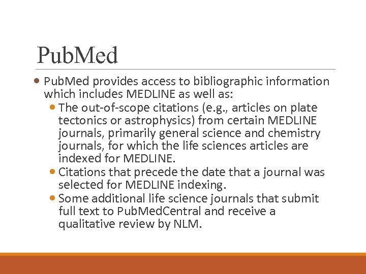Pub. Med provides access to bibliographic information which includes MEDLINE as well as: The