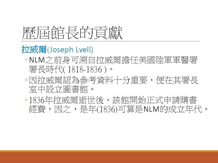 歷屆館長的貢獻 拉威爾(Joseph Lvell) ◦ NLM之前身可溯自拉威爾擔任美國陸軍軍醫署 署長時代( 1818 -1836 )。 ◦ 因拉威爾認為參考資料十分重要,便在其署長 室中設立圖書館。 ◦ 1836年拉威爾逝世後,該館開始正式申請購書
